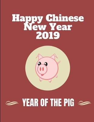 Happy Chinese New Year 2019 Year of the Pig - Lined Notebook Journal (Paperback): Notes24 Notes7
