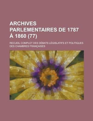 Archives Parlementaires de 1787 a 1860; Recueil Complet Des Debats Legislatifs Et Politiques Des Chambres Francaises (77 )...