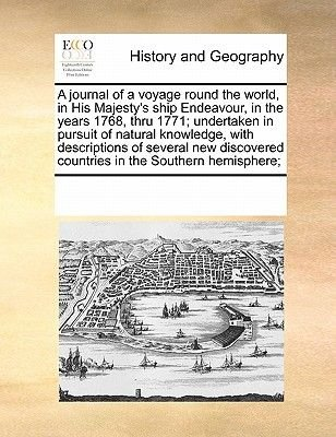A Journal of a Voyage Round the World, in His Majesty's Ship Endeavour, in the Years 1768, Thru 1771; Undertaken in...
