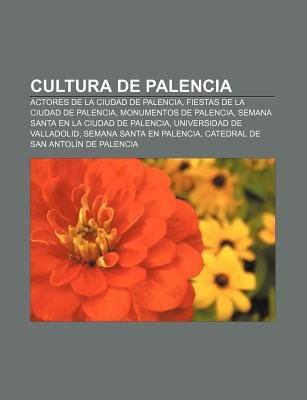 Cultura de Palencia - Actores de La Ciudad de Palencia, Fiestas de La Ciudad de Palencia, Monumentos de Palencia (Spanish,...