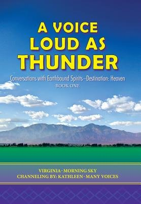 A Voice Loud as Thunder - Conversations with Earthbound Spirits-Destination: Heaven (Hardcover): Virginia-Morning Sky