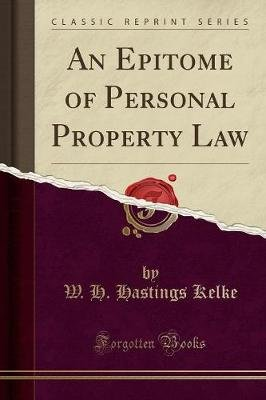 An Epitome of Personal Property Law (Classic Reprint) (Paperback): W H. Hastings Kelke