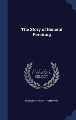 The Story of General Pershing (Hardcover): Everett Titsworth Tomlinson