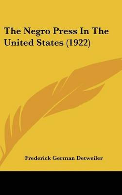 The Negro Press in the United States (1922) (Hardcover): Frederick German Detweiler