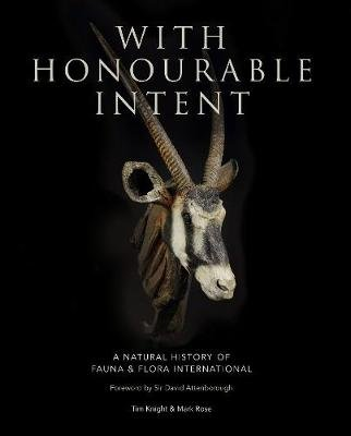 With Honourable Intent - A Natural History of Fauna and Flora International (Hardcover): Tim Knight, Mark Rose
