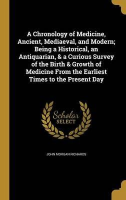 A Chronology of Medicine, Ancient, Mediaeval, and Modern; Being a Historical, an Antiquarian, & a Curious Survey of the Birth &...