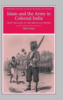 Islam and the Army in Colonial India - Sepoy Religion in the Service of Empire (Hardcover): Nile Green