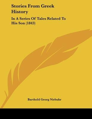 Stories from Greek History - In a Series of Tales Related to His Son (1843) (Paperback): Barthold Georg Niebuhr