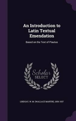 An Introduction to Latin Textual Emendation - Based on the Text of Plautus (Hardcover): W M 1858-1937 Lindsay