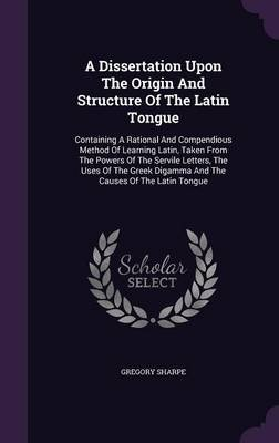 A Dissertation Upon the Origin and Structure of the Latin Tongue - Containing a Rational and Compendious Method of Learning...
