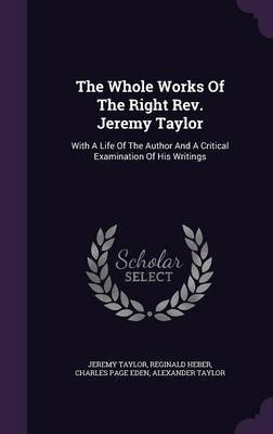 The Whole Works of the Right REV. Jeremy Taylor - With a Life of the Author and a Critical Examination of His Writings...