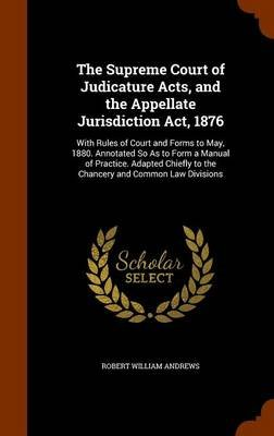 The Supreme Court of Judicature Acts, and the Appellate Jurisdiction ACT, 1876 - With Rules of Court and Forms to May, 1880....
