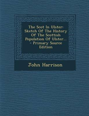 The Scot in Ulster - Sketch of the History of the Scottish Population of Ulster... - Primary Source Edition (Paperback): John...