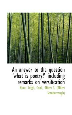 An Answer to the Question 'What Is Poetry?' Including Remarks on Versification (Paperback): Hunt Leigh