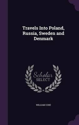 Travels Into Poland, Russia, Sweden and Denmark (Hardcover): William Coxe