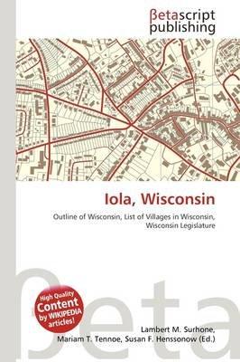 Iola, Wisconsin (Paperback): Lambert M. Surhone, Mariam T. Tennoe, Susan F. Henssonow
