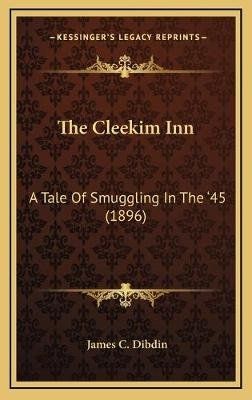 The Cleekim Inn - A Tale of Smuggling in the '45 (1896) (Hardcover): James C. Dibdin