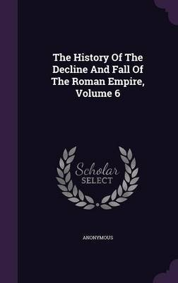 The History of the Decline and Fall of the Roman Empire, Volume 6 (Hardcover): Anonymous