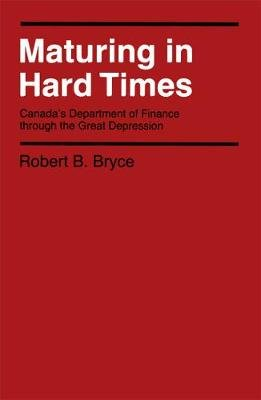 Maturing in Hard Times - Canada's Department of Finance through the Great Depression (Hardcover, New): Robert B Bryce