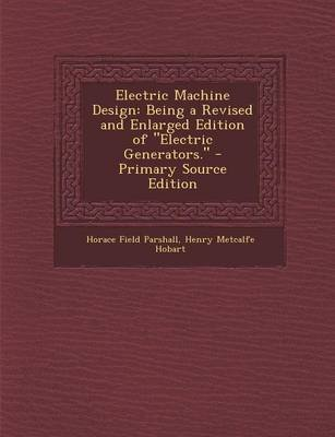 Electric Machine Design - Being a Revised and Enlarged Edition of Electric Generators. (Paperback): Horace Field Parshall,...