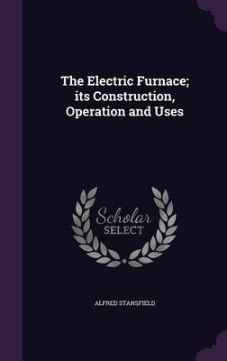 The Electric Furnace - Its Construction, Operation and Uses (Hardcover): Alfred Stansfield