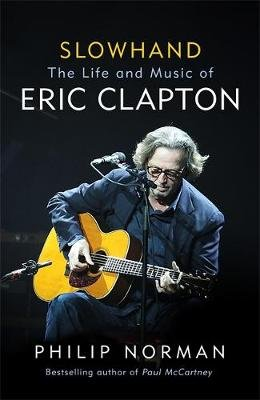 Slowhand - The Life and Music of Eric Clapton (Hardcover): Philip Norman