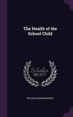 The Health of the School Child (Hardcover): William Leslie MacKenzie