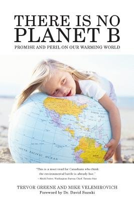There Is No Planet B - Promise and Peril on Our Warming World (Paperback): Trevor Greene