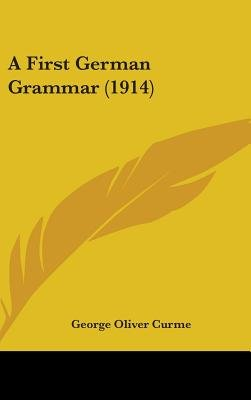A First German Grammar (1914) (Hardcover): George Oliver Curme