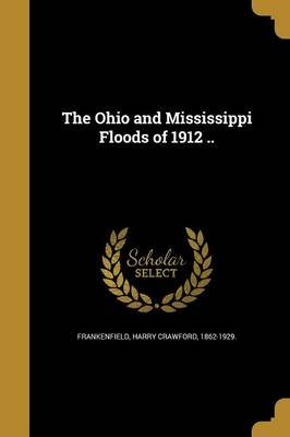 The Ohio and Mississippi Floods of 1912 .. (Paperback): Harry Crawford 1862-1929 Frankenfield