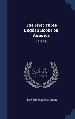 The First Three English Books on America - -1555 A.D (Hardcover): Richard Eden, Edward Arber