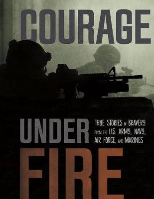 Courage Under Fire: True Stories of Bravery from the U.S. Army, Navy, Air Force, and Marines (Paperback): Jessica Gunderson,...