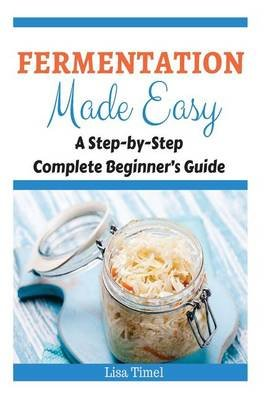 Fermentation Made Easy - A Step-by-Step Complete Beginner's Guide (Paperback): Lisa Timel