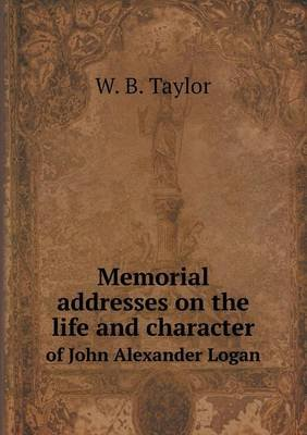 Memorial Addresses on the Life and Character of John Alexander Logan (Paperback): W.B. Taylor