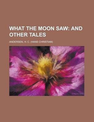 What the Moon Saw; And Other Tales (Paperback): Hans Christian Andersen, H. C. Andersen