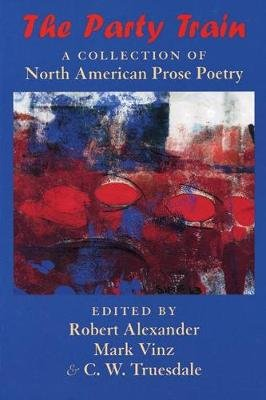 The Party Train - A Collection of North American Prose Poetry (Paperback): Robert Alexander, C.W. Truesdale, Mark Vinz