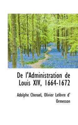 de L'Administration de Louis XIV, 1664-1672 (Paperback): Adolphe Chruel