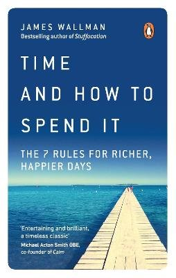 Time and How to Spend It - The 7 Rules for Richer, Happier Days (Paperback): James Wallman