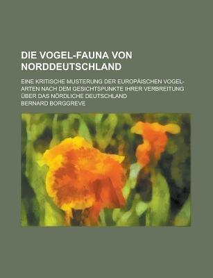 Die Vogel-Fauna Von Norddeutschland; Eine Kritische Musterung Der Europaischen Vogel-Arten Nach Dem Gesichtspunkte Ihrer...