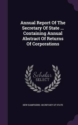 Annual Report of the Secretary of State ... Containing Annual Abstract of Returns of Corporations (Hardcover): New Hampshire....