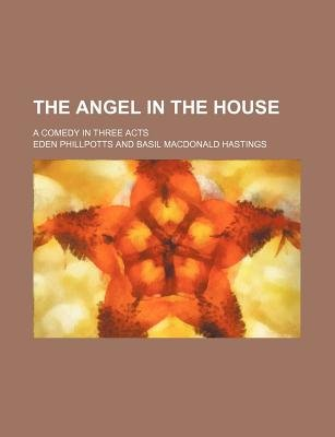The Angel in the House; A Comedy in Three Acts (Paperback): Eden Phillpotts