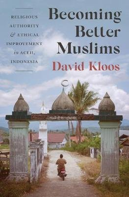 Becoming Better Muslims - Religious Authority and Ethical Improvement in Aceh, Indonesia (Paperback): David Kloos