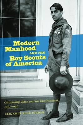 Modern Manhood and the Boy Scouts of America - Citizenship, Race, and the Environment, 1910-1930 (Paperback): Benjamin Rene...