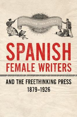 Spanish Female Writers and the Freethinking Press, 1879-1926 (Hardcover): Christine Arkinstall