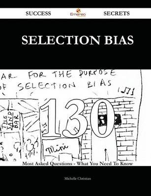 Selection Bias 130 Success Secrets - 130 Most Asked Questions on Selection Bias - What You Need to Know (Paperback): Michelle...