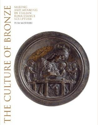 Culture of Bronze - Making and Meaning in Renaissance Sculpture (Hardcover): Peta Motture