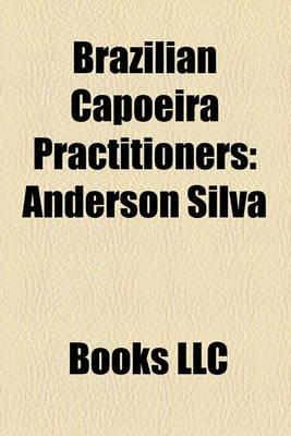 Brazilian Capoeira Practitioners - Anderson Silva, Marcus Aurelio, Gustavo Gianetti (Paperback): Books Llc