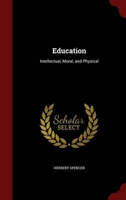 Education - Intellectual, Moral, and Physical (Hardcover): Herbert Spencer