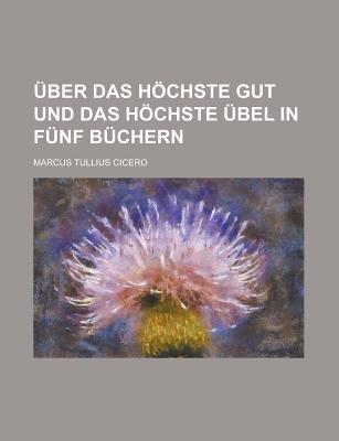 Uber Das Hochste Gut Und Das Hochste Ubel in Funf Buchern (English, German, Paperback): Us Government, Marcus Tullius Cicero