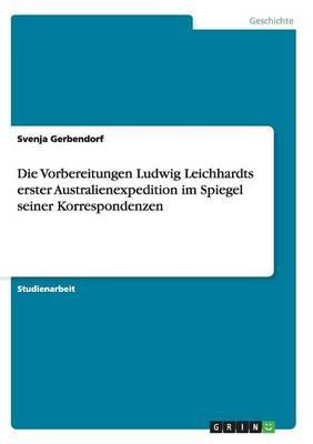 Die Vorbereitungen Ludwig Leichhardts Erster Australienexpedition Im Spiegel Seiner Korrespondenzen (German, Paperback): Svenja...
